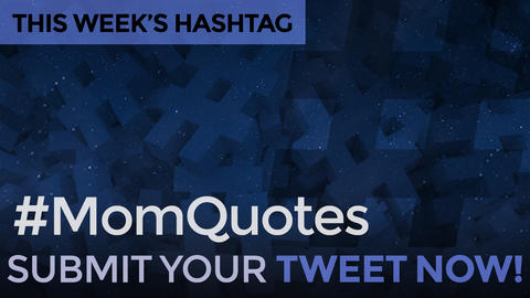 This Week's Hashtag Is: #MomQuotes - Submit Your Tweet Now!