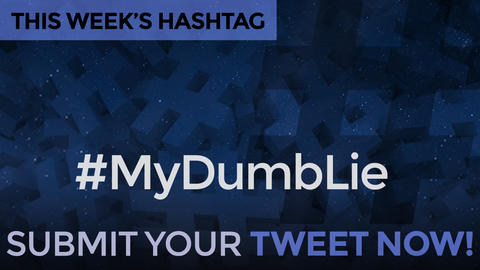 This Week's Hashtag Is: #MyDumbLie - Submit Your Tweet Now!