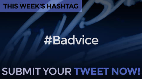This Week's Hashtag Is: #Badvice - Submit Your Tweet Now!