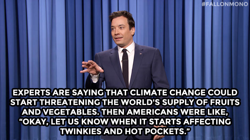 "Experts are saying that climate change could start threatening the world's supply of fruits and vegetables. Then Americans were like, ""Okay, let us know when it starts affecting Twinkies and Hot Pockets."""
