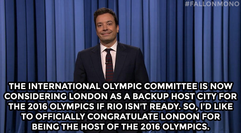 The International Olympic Committee is now considering London as a backup host city for the 2016 Olympics if Rio isn't ready. So I'd like to officially congratulate London for being the host of the 2016 Olympics.