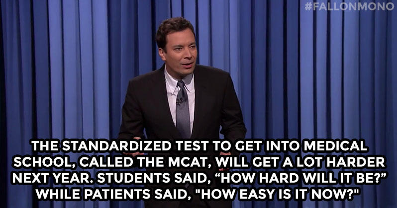 "The standardized test to get into medical school, called the MCAT, will get a lot harder next year. Students said, ""How hard will it be?"" While patients said,""How easy is it NOW?"""