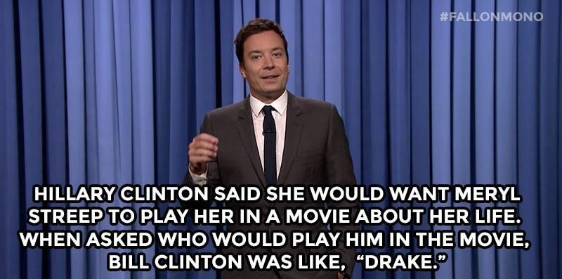 "Hillary Clinton said she would want Meryl Streep to play her in a movie about her life. When asked who would play him in the movie, Bill Clinton was like ""Drake."""