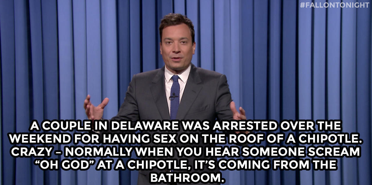 "A couple in Delaware was arrested over the weekend for having sex on the roof of a Chipotle. Crazy – normally when you hear someone scream ""Oh God"" at a Chipotle, it's coming from the bathroom."