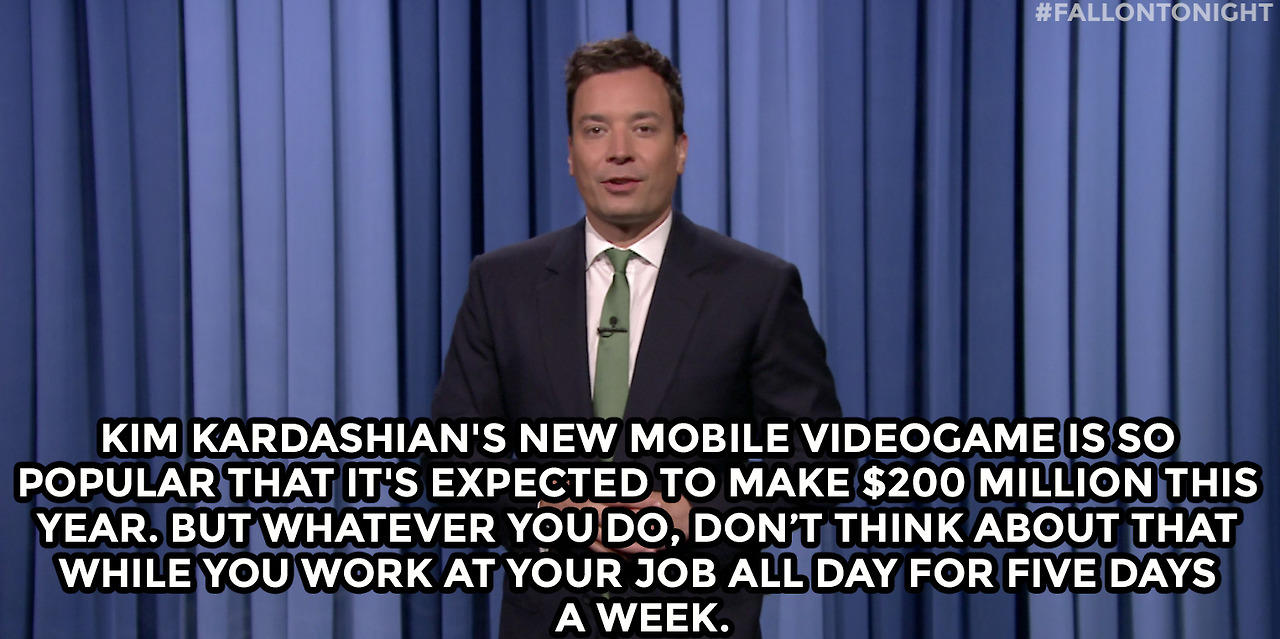 Kim Kardashian's new mobile videogame is so popular that it's expected to make 200 million dollars this year. But whatever you do, don't think about that while you work at your job all day for five days a week.