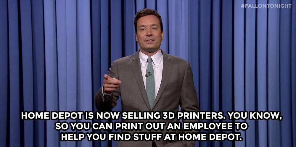 Home Depot is now selling 3D printers. You know, so you can print out an employee to help you find stuff at Home Depot.